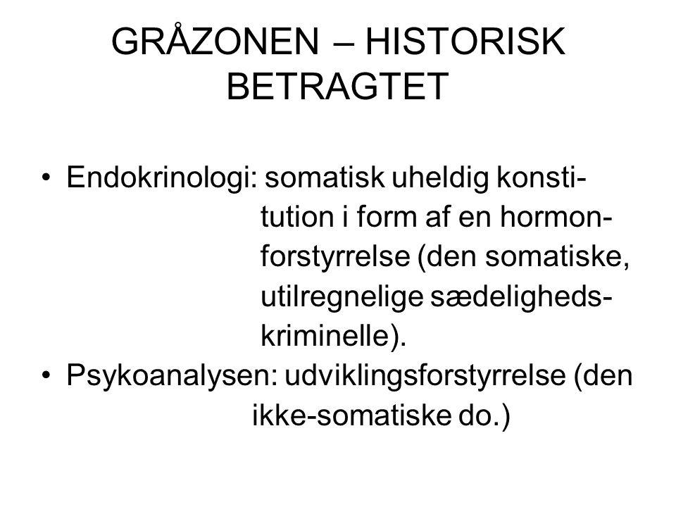 GRÅZONEN – HISTORISK BETRAGTET Endokrinologi: somatisk uheldig konsti- tution i form af en hormon- forstyrrelse (den somatiske, utilregnelige sædeligheds- kriminelle).