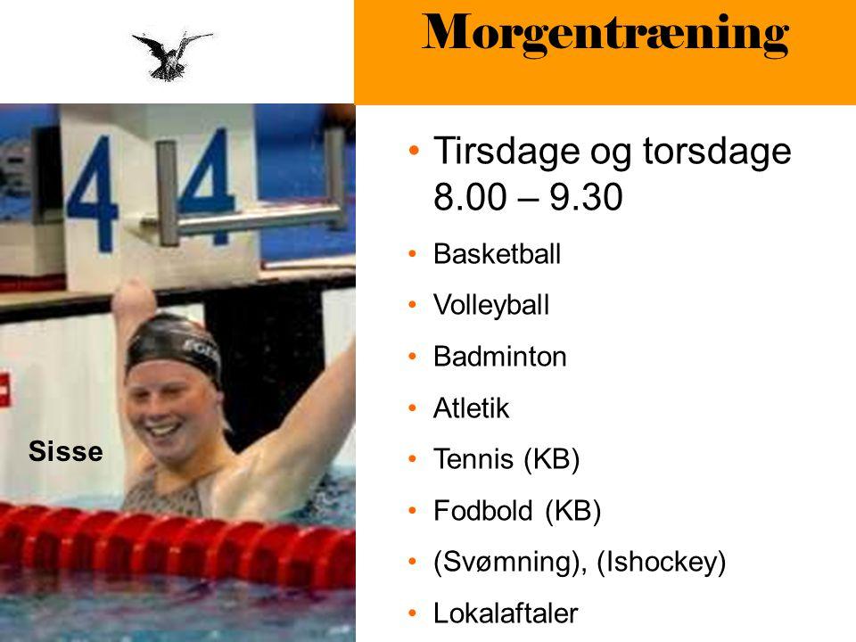 Sisse Morgentræning Tirsdage og torsdage 8.00 – 9.30 Basketball Volleyball Badminton Atletik Tennis (KB) Fodbold (KB) (Svømning), (Ishockey) Lokalaftaler