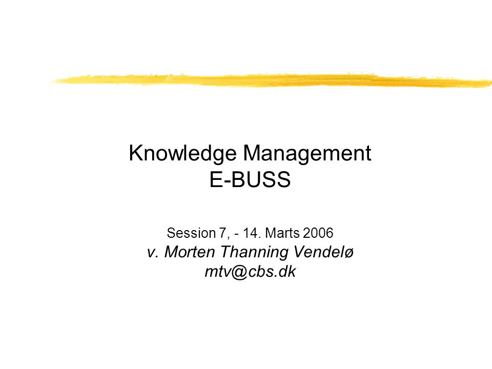 Knowledge Management E-BUSS Session 7, - 14. Marts 2006 v. Morten Thanning Vendelø mtv@cbs.dk
