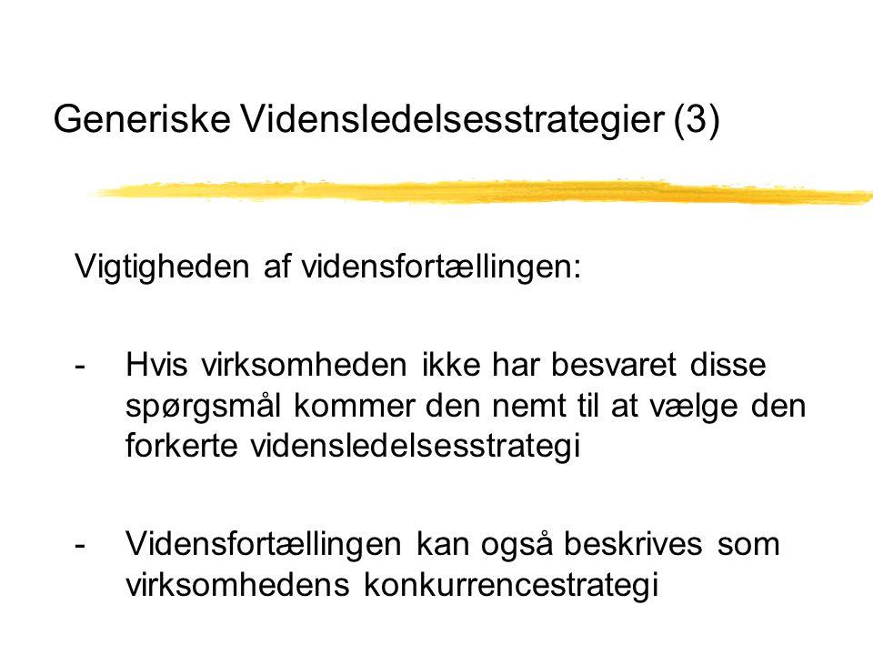 Generiske Vidensledelsesstrategier (3) Vigtigheden af vidensfortællingen: - Hvis virksomheden ikke har besvaret disse spørgsmål kommer den nemt til at vælge den forkerte vidensledelsesstrategi - Vidensfortællingen kan også beskrives som virksomhedens konkurrencestrategi