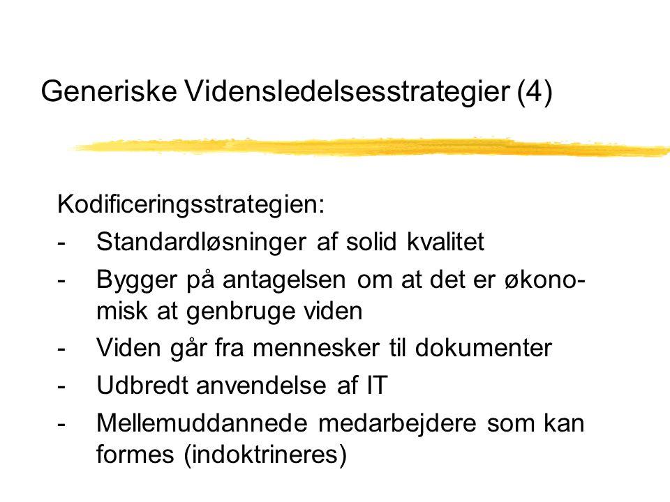 Generiske Vidensledelsesstrategier (4) Kodificeringsstrategien: - Standardløsninger af solid kvalitet - Bygger på antagelsen om at det er økono- misk at genbruge viden - Viden går fra mennesker til dokumenter - Udbredt anvendelse af IT - Mellemuddannede medarbejdere som kan formes (indoktrineres)