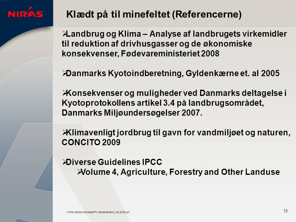 I:\inf\pr-toolbox\overheads\Firmapresentation_nov2005.ppt 13 Klædt på til minefeltet (Referencerne)  Landbrug og Klima – Analyse af landbrugets virkemidler til reduktion af drivhusgasser og de økonomiske konsekvenser, Fødevareministeriet 2008  Danmarks Kyotoindberetning, Gyldenkærne et.