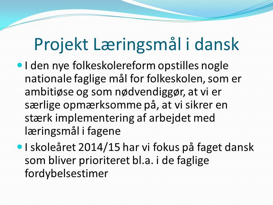 Projekt Læringsmål i dansk I den nye folkeskolereform opstilles nogle nationale faglige mål for folkeskolen, som er ambitiøse og som nødvendiggør, at vi er særlige opmærksomme på, at vi sikrer en stærk implementering af arbejdet med læringsmål i fagene I skoleåret 2014/15 har vi fokus på faget dansk som bliver prioriteret bl.a.