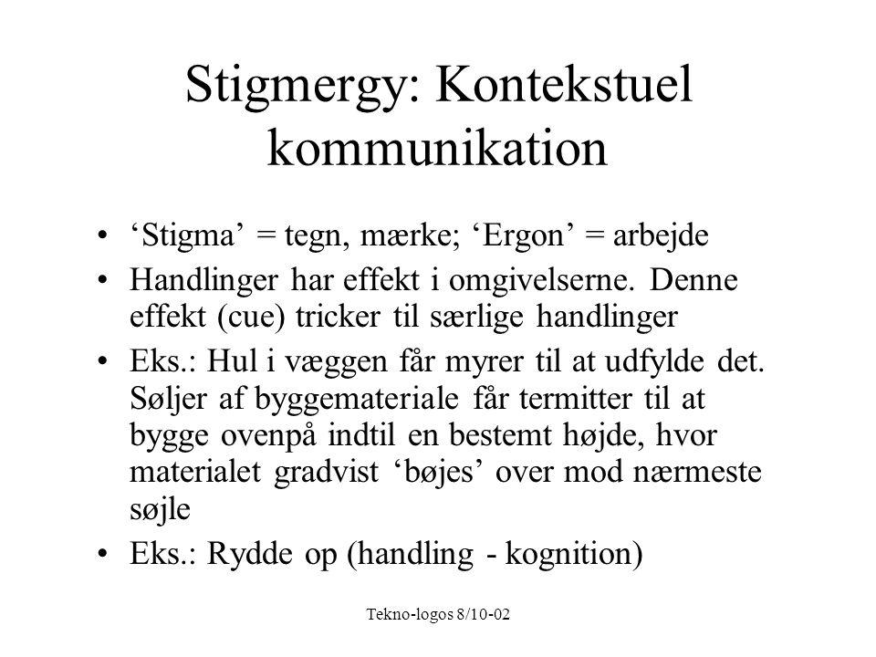Tekno-logos 8/10-02 Stigmergy: Kontekstuel kommunikation 'Stigma' = tegn, mærke; 'Ergon' = arbejde Handlinger har effekt i omgivelserne.