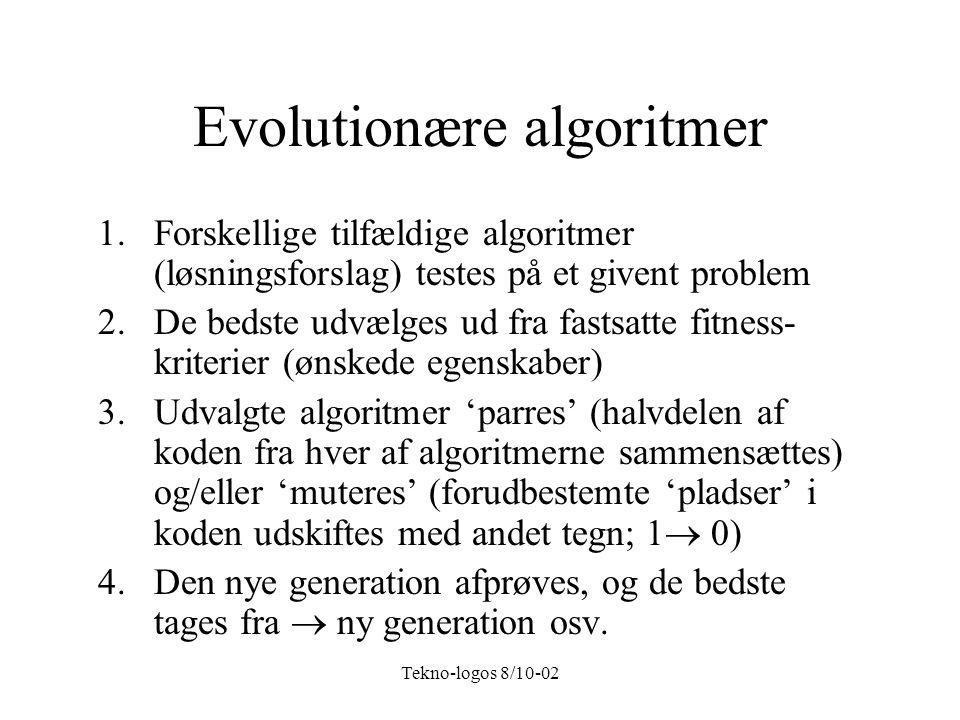 Tekno-logos 8/10-02 Evolutionære algoritmer 1.Forskellige tilfældige algoritmer (løsningsforslag) testes på et givent problem 2.De bedste udvælges ud fra fastsatte fitness- kriterier (ønskede egenskaber) 3.Udvalgte algoritmer 'parres' (halvdelen af koden fra hver af algoritmerne sammensættes) og/eller 'muteres' (forudbestemte 'pladser' i koden udskiftes med andet tegn; 1  0) 4.Den nye generation afprøves, og de bedste tages fra  ny generation osv.