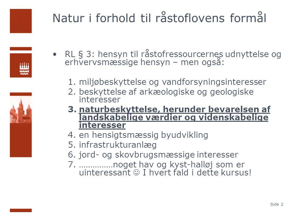 Natur i forhold til råstoflovens formål RL § 3: hensyn til råstofressourcernes udnyttelse og erhvervsmæssige hensyn – men også: 1.miljøbeskyttelse og vandforsyningsinteresser 2.beskyttelse af arkæologiske og geologiske interesser 3.naturbeskyttelse, herunder bevarelsen af landskabelige værdier og videnskabelige interesser 4.en hensigtsmæssig byudvikling 5.infrastrukturanlæg 6.jord- og skovbrugsmæssige interesser 7.……………noget hav og kyst-halløj som er uinteressant I hvert fald i dette kursus.