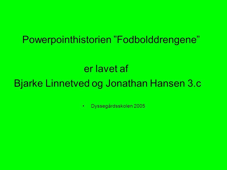 Powerpointhistorien Fodbolddrengene er lavet af Bjarke Linnetved og Jonathan Hansen 3.c Dyssegårdsskolen 2005