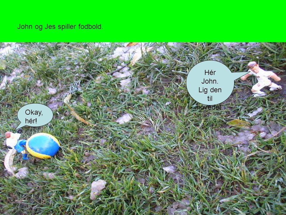 John og Jes spiller fodbold. Hér John. Lig den til hovedet. Okay, hér!