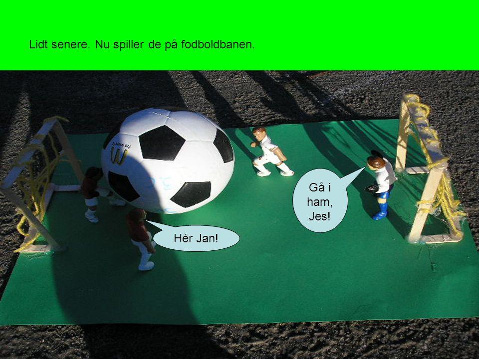 Lidt senere. Nu spiller de på fodboldbanen. Hér Jan! Gå i ham, Jes!