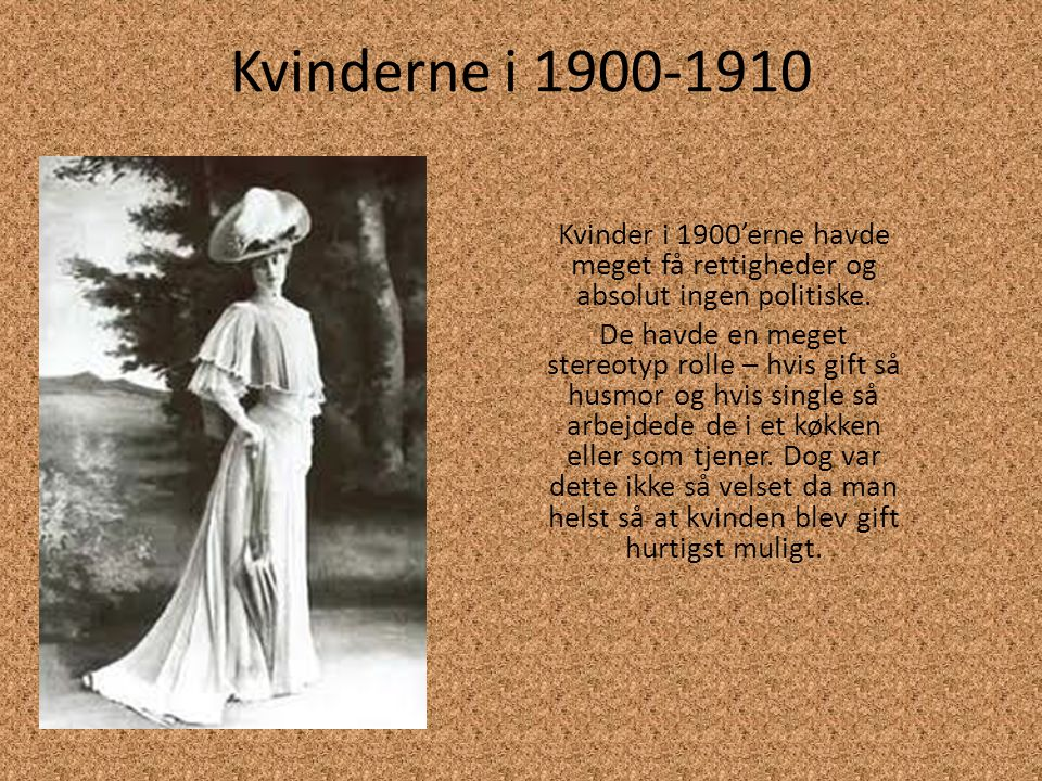 Kvinderne i 1900-1910 Kvinder i 1900'erne havde meget få rettigheder og absolut ingen politiske.