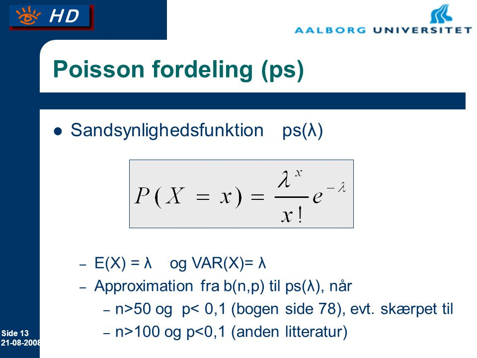 Side Poisson fordeling (ps) Sandsynlighedsfunktion ps(λ) – E(X) = λ og VAR(X)= λ – Approximation fra b(n,p) til ps(λ), når – n>50 og p< 0,1 (bogen side 78), evt.