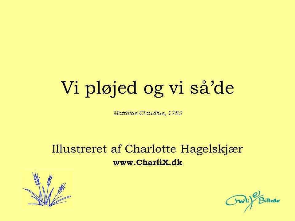 Vi pløjed og vi så'de Illustreret af Charlotte Hagelskjær www.CharliX.dk Matthias Claudius, 1782