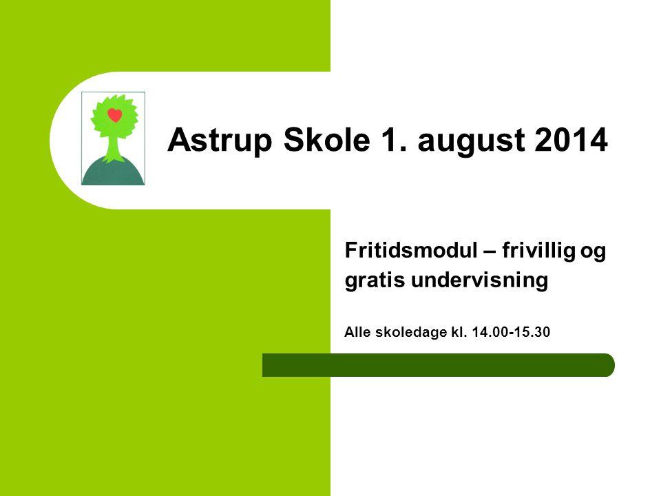 Astrup Skole 1. august 2014 Fritidsmodul – frivillig og gratis undervisning Alle skoledage kl.