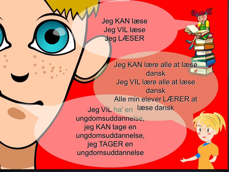 Jeg VIL ha en ungdomsuddannelse, jeg KAN tage en ungdomsuddannelse, jeg TAGER en ungdomsuddannelse Jeg KAN læse Jeg VIL læse Jeg LÆSER Jeg KAN lære alle at læse dansk Jeg VIL lære alle at læse dansk Alle min elever LÆRER at læse dansk