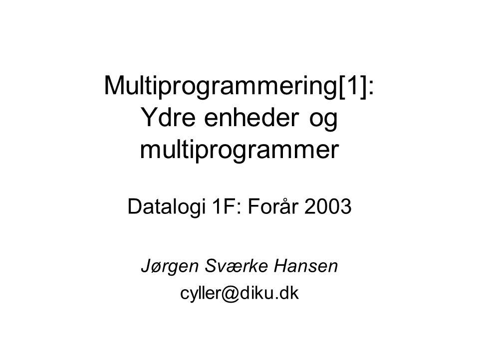 Multiprogrammering[1]: Ydre enheder og multiprogrammer Datalogi 1F: Forår 2003 Jørgen Sværke Hansen cyller@diku.dk