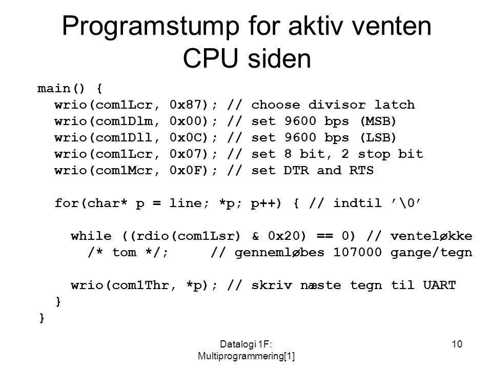 Datalogi 1F: Multiprogrammering[1] 10 Programstump for aktiv venten CPU siden main() { wrio(com1Lcr, 0x87); // choose divisor latch wrio(com1Dlm, 0x00); // set 9600 bps (MSB) wrio(com1Dll, 0x0C); // set 9600 bps (LSB) wrio(com1Lcr, 0x07); // set 8 bit, 2 stop bit wrio(com1Mcr, 0x0F); // set DTR and RTS for(char* p = line; *p; p++) { // indtil '\0' while ((rdio(com1Lsr) & 0x20) == 0) // venteløkke /* tom */; // gennemløbes 107000 gange/tegn wrio(com1Thr, *p); // skriv næste tegn til UART }