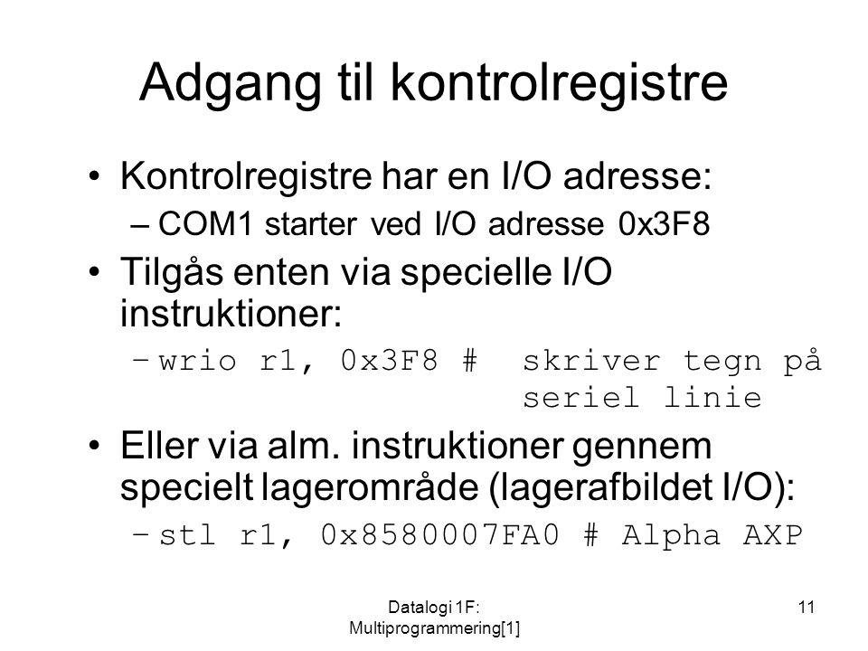 Datalogi 1F: Multiprogrammering[1] 11 Adgang til kontrolregistre Kontrolregistre har en I/O adresse: –COM1 starter ved I/O adresse 0x3F8 Tilgås enten via specielle I/O instruktioner: –wrio r1, 0x3F8 #skriver tegn på seriel linie Eller via alm.