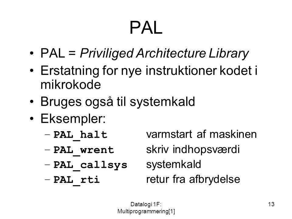 Datalogi 1F: Multiprogrammering[1] 13 PAL PAL = Priviliged Architecture Library Erstatning for nye instruktioner kodet i mikrokode Bruges også til systemkald Eksempler: –PAL_halt varmstart af maskinen –PAL_wrent skriv indhopsværdi –PAL_callsys systemkald –PAL_rti retur fra afbrydelse