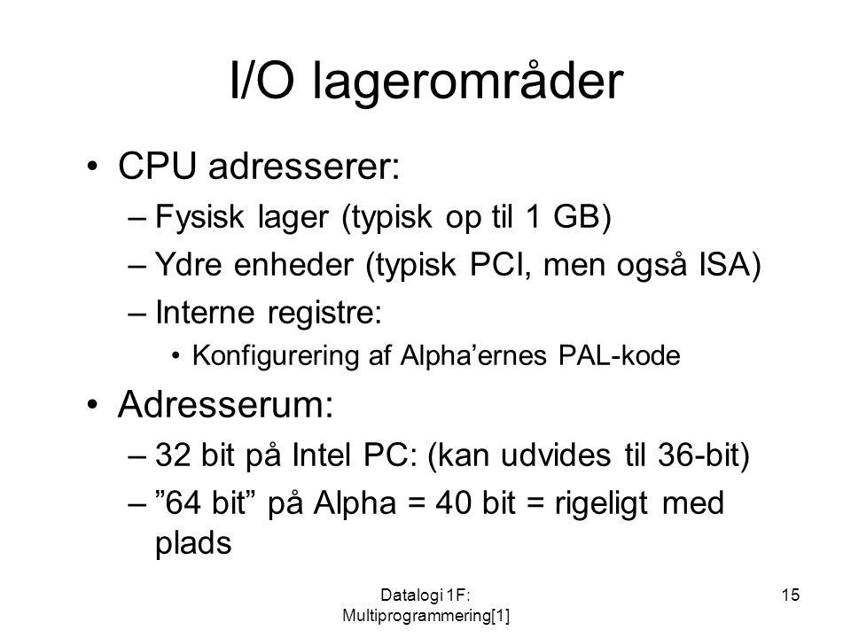 Datalogi 1F: Multiprogrammering[1] 15 I/O lagerområder CPU adresserer: –Fysisk lager (typisk op til 1 GB) –Ydre enheder (typisk PCI, men også ISA) –Interne registre: Konfigurering af Alpha'ernes PAL-kode Adresserum: –32 bit på Intel PC: (kan udvides til 36-bit) – 64 bit på Alpha = 40 bit = rigeligt med plads