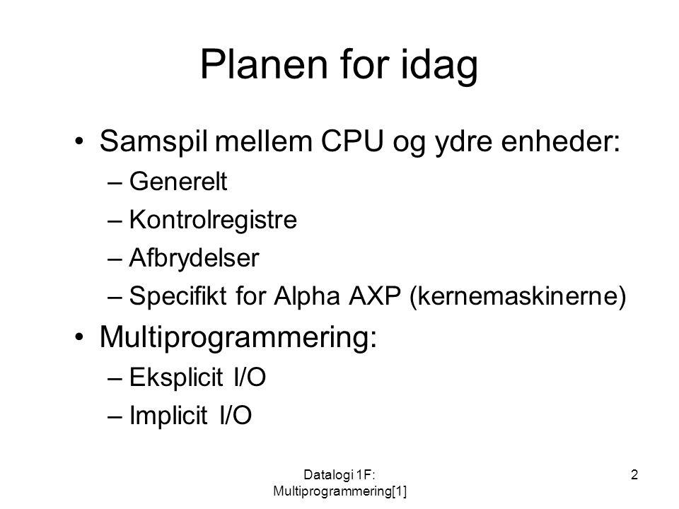 Datalogi 1F: Multiprogrammering[1] 2 Planen for idag Samspil mellem CPU og ydre enheder: –Generelt –Kontrolregistre –Afbrydelser –Specifikt for Alpha AXP (kernemaskinerne) Multiprogrammering: –Eksplicit I/O –Implicit I/O