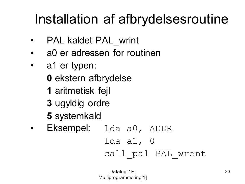 Datalogi 1F: Multiprogrammering[1] 23 Installation af afbrydelsesroutine PAL kaldet PAL_wrint a0 er adressen for routinen a1 er typen: 0ekstern afbrydelse 1aritmetisk fejl 3ugyldig ordre 5systemkald Eksempel: lda a0, ADDR lda a1, 0 call_pal PAL_wrent