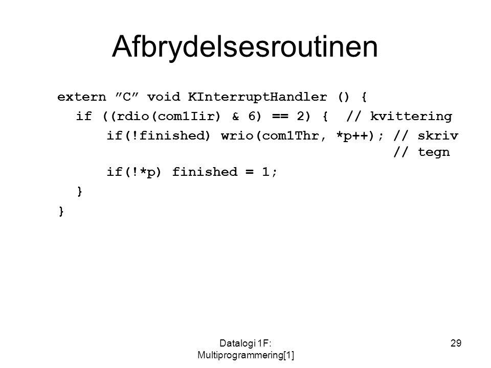 Datalogi 1F: Multiprogrammering[1] 29 Afbrydelsesroutinen extern C void KInterruptHandler () { if ((rdio(com1Iir) & 6) == 2) { // kvittering if(!finished) wrio(com1Thr, *p++); // skriv // tegn if(!*p) finished = 1; }