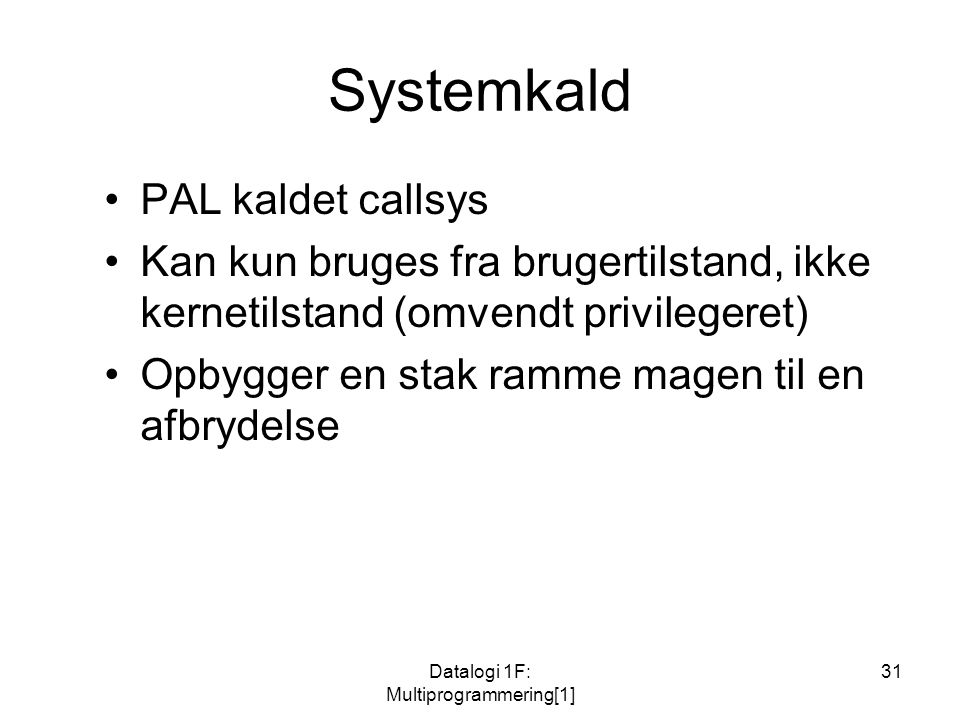 Datalogi 1F: Multiprogrammering[1] 31 Systemkald PAL kaldet callsys Kan kun bruges fra brugertilstand, ikke kernetilstand (omvendt privilegeret) Opbygger en stak ramme magen til en afbrydelse