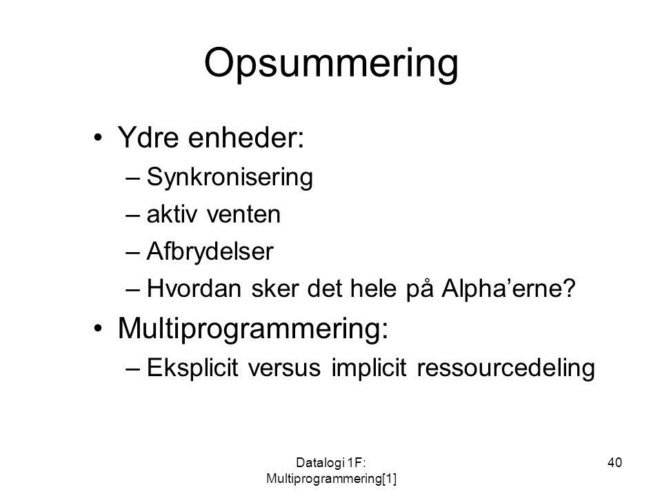 Datalogi 1F: Multiprogrammering[1] 40 Opsummering Ydre enheder: –Synkronisering –aktiv venten –Afbrydelser –Hvordan sker det hele på Alpha'erne.
