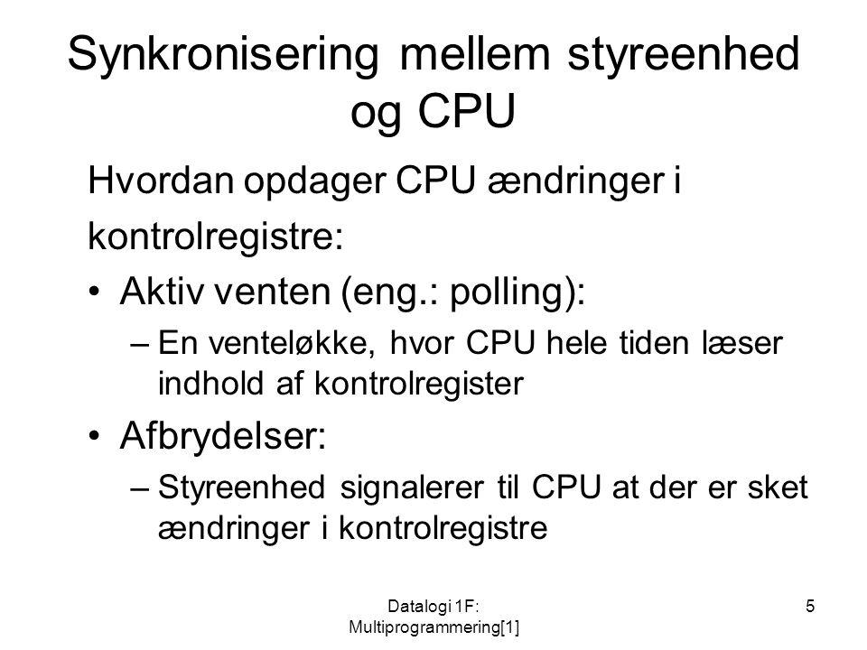 Datalogi 1F: Multiprogrammering[1] 5 Synkronisering mellem styreenhed og CPU Hvordan opdager CPU ændringer i kontrolregistre: Aktiv venten (eng.: polling): –En venteløkke, hvor CPU hele tiden læser indhold af kontrolregister Afbrydelser: –Styreenhed signalerer til CPU at der er sket ændringer i kontrolregistre