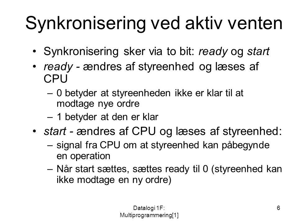 Datalogi 1F: Multiprogrammering[1] 6 Synkronisering ved aktiv venten Synkronisering sker via to bit: ready og start ready - ændres af styreenhed og læses af CPU –0 betyder at styreenheden ikke er klar til at modtage nye ordre –1 betyder at den er klar start - ændres af CPU og læses af styreenhed: –signal fra CPU om at styreenhed kan påbegynde en operation –Når start sættes, sættes ready til 0 (styreenhed kan ikke modtage en ny ordre)
