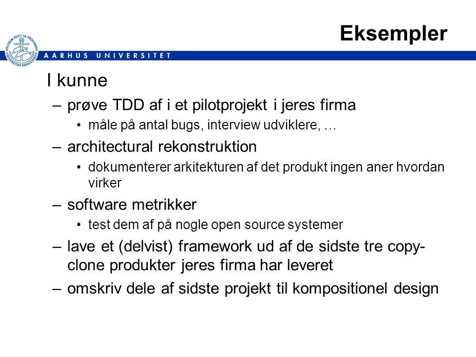 Eksempler I kunne –prøve TDD af i et pilotprojekt i jeres firma måle på antal bugs, interview udviklere, … –architectural rekonstruktion dokumenterer arkitekturen af det produkt ingen aner hvordan virker –software metrikker test dem af på nogle open source systemer –lave et (delvist) framework ud af de sidste tre copy- clone produkter jeres firma har leveret –omskriv dele af sidste projekt til kompositionel design