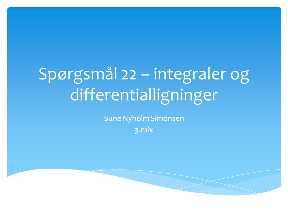Spørgsmål 22 – integraler og differentialligninger Sune Nyholm Simonsen 3.mix