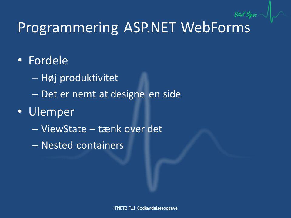 Programmering ASP.NET WebForms Fordele – Høj produktivitet – Det er nemt at designe en side Ulemper – ViewState – tænk over det – Nested containers ITNET2 F11 Godkendelsesopgave