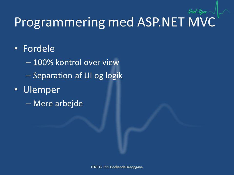 Programmering med ASP.NET MVC Fordele – 100% kontrol over view – Separation af UI og logik Ulemper – Mere arbejde ITNET2 F11 Godkendelsesopgave