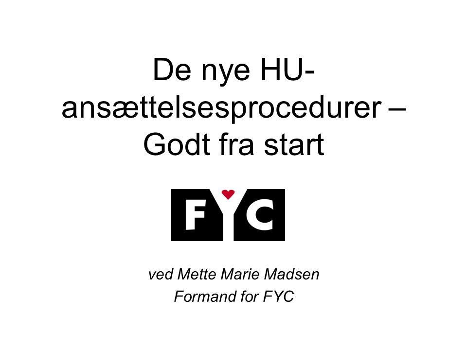 De nye HU- ansættelsesprocedurer – Godt fra start ved Mette Marie Madsen Formand for FYC