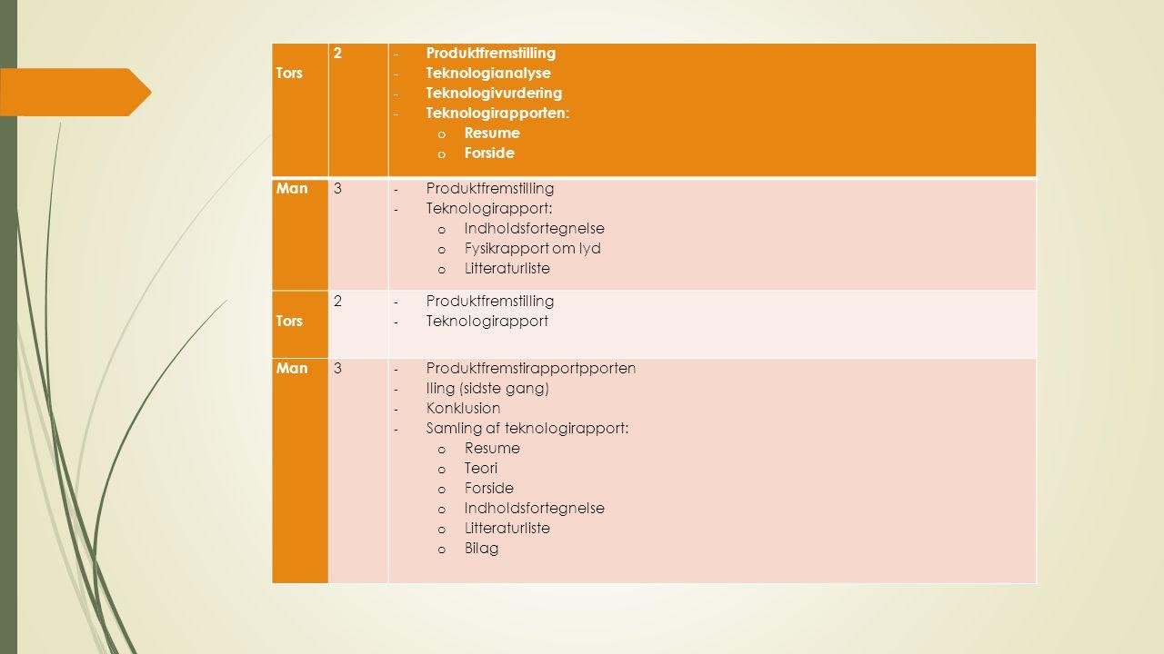 Tors 2 - Produktfremstilling - Teknologianalyse - Teknologivurdering - Teknologirapporten: o Resume o Forside Man 3 - Produktfremstilling - Teknologirapport: o Indholdsfortegnelse o Fysikrapport om lyd o Litteraturliste Tors 2 - Produktfremstilling - Teknologirapport Man 3 - Produktfremstirapportpporten - lling (sidste gang) - Konklusion - Samling af teknologirapport: o Resume o Teori o Forside o Indholdsfortegnelse o Litteraturliste o Bilag