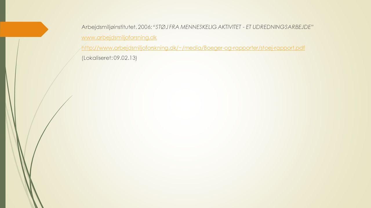 Arbejdsmiljøinstitutet, 2006: STØJ FRA MENNESKELIG AKTIVITET - ET UDREDNINGSARBEJDE www.arbejdsmiljoforsning.dk http://www.arbejdsmiljoforskning.dk/~/media/Boeger-og-rapporter/stoej-rapport.pdf (Lokaliseret: 09.02.13)
