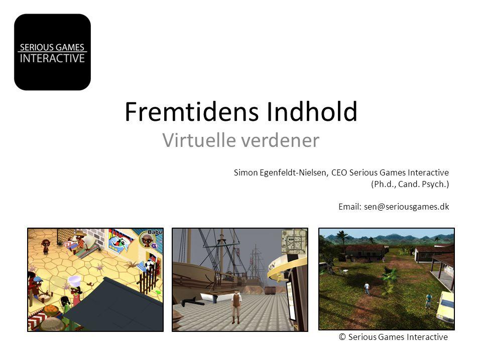 Fremtidens Indhold Virtuelle verdener © Serious Games Interactive Simon Egenfeldt-Nielsen, CEO Serious Games Interactive (Ph.d., Cand.