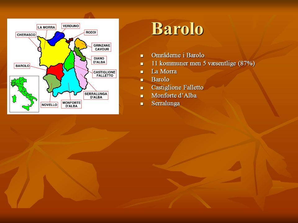 Barolo Områderne i Barolo Områderne i Barolo 11 kommuner men 5 væsentlige (87%) 11 kommuner men 5 væsentlige (87%) La Morra La Morra Barolo Barolo Castiglione Falletto Castiglione Falletto Monforte d'Alba Monforte d'Alba Serralunga Serralunga