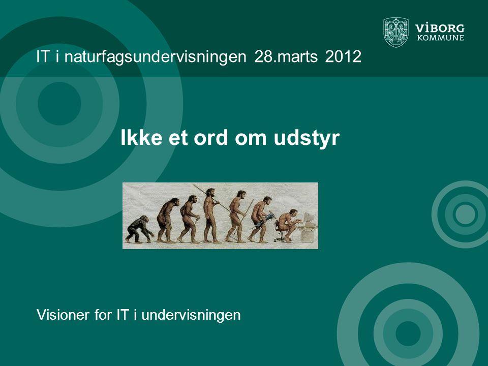 IT i naturfagsundervisningen 28.marts 2012 Visioner for IT i undervisningen Ikke et ord om udstyr
