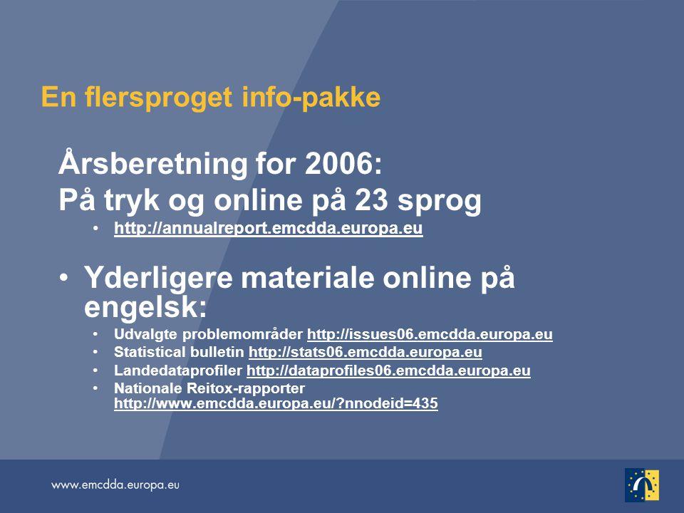 En flersproget info-pakke Årsberetning for 2006: På tryk og online på 23 sprog http://annualreport.emcdda.europa.eu Yderligere materiale online på engelsk: Udvalgte problemområder http://issues06.emcdda.europa.eu Statistical bulletin http://stats06.emcdda.europa.eu Landedataprofiler http://dataprofiles06.emcdda.europa.eu Nationale Reitox-rapporter http://www.emcdda.europa.eu/ nnodeid=435