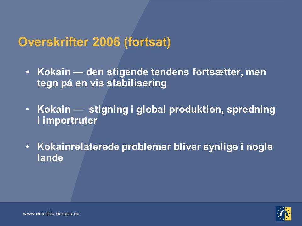 Overskrifter 2006 (fortsat) Kokain — den stigende tendens fortsætter, men tegn på en vis stabilisering Kokain — stigning i global produktion, spredning i importruter Kokainrelaterede problemer bliver synlige i nogle lande