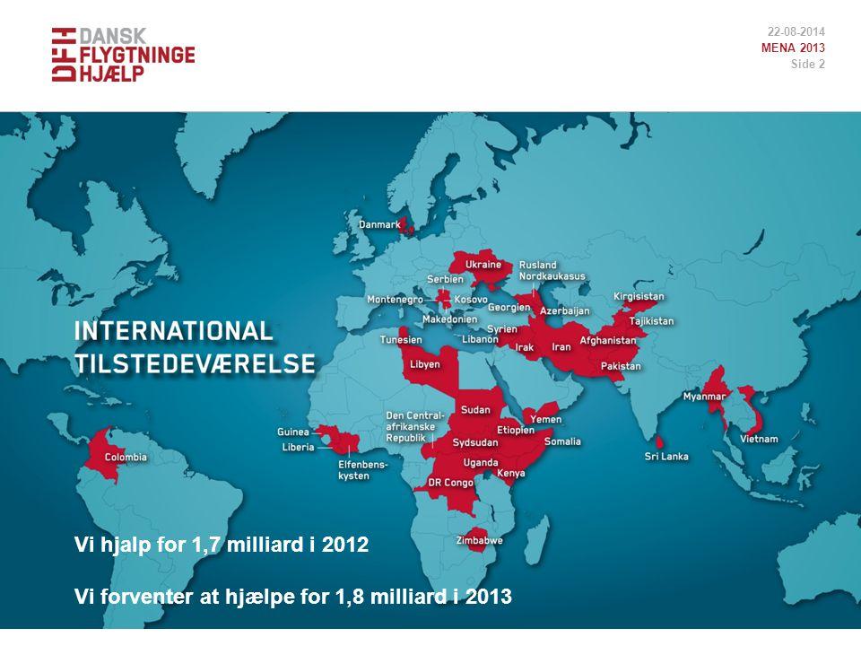 22-08-2014 MENA 2013 Side 2 Vi hjalp for 1,7 milliard i 2012 Vi forventer at hjælpe for 1,8 milliard i 2013