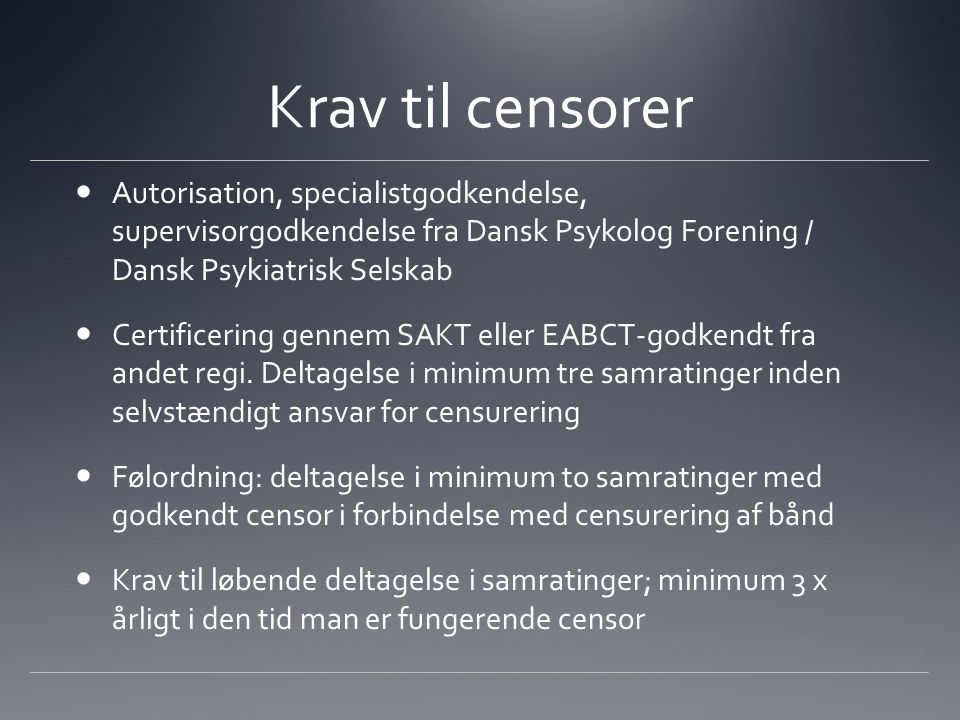 Krav til censorer Autorisation, specialistgodkendelse, supervisorgodkendelse fra Dansk Psykolog Forening / Dansk Psykiatrisk Selskab Certificering gennem SAKT eller EABCT-godkendt fra andet regi.