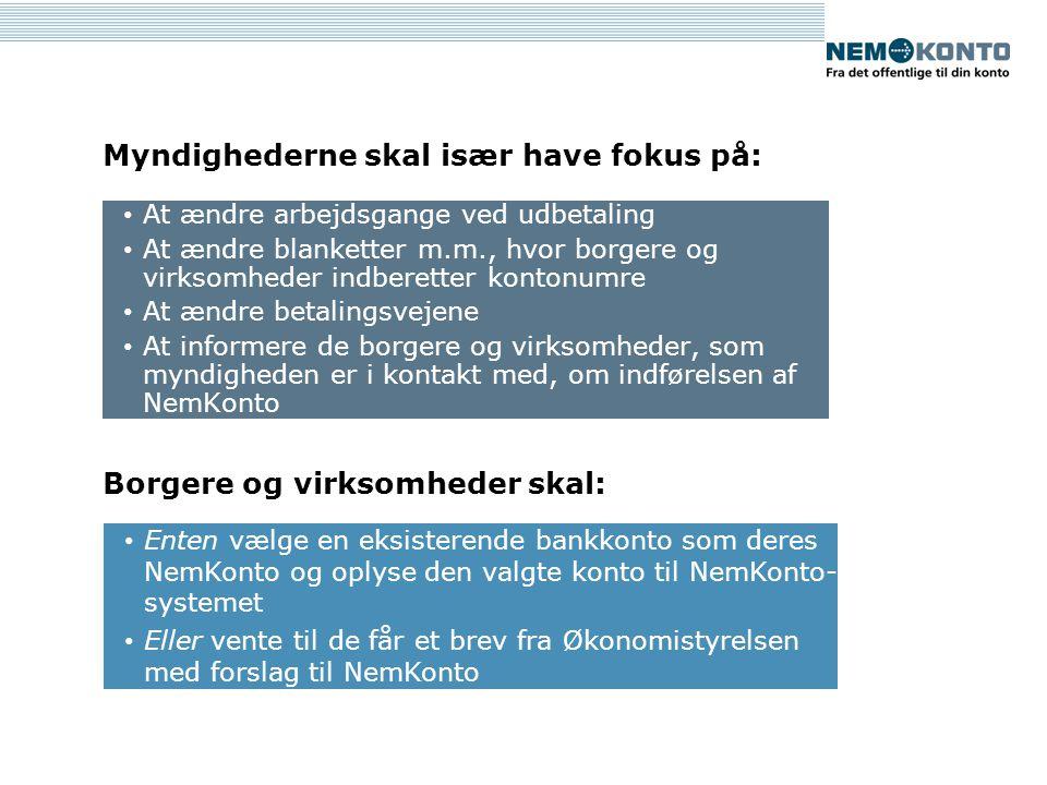 Myndighederne skal især have fokus på: At ændre arbejdsgange ved udbetaling At ændre blanketter m.m., hvor borgere og virksomheder indberetter kontonumre At ændre betalingsvejene At informere de borgere og virksomheder, som myndigheden er i kontakt med, om indførelsen af NemKonto Enten vælge en eksisterende bankkonto som deres NemKonto og oplyse den valgte konto til NemKonto- systemet Eller vente til de får et brev fra Økonomistyrelsen med forslag til NemKonto Borgere og virksomheder skal: