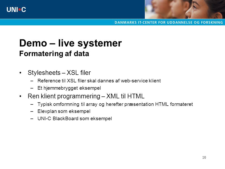 10 Demo – live systemer Formatering af data Stylesheets – XSL filer –Reference til XSL filer skal dannes af web-service klient –Et hjemmebrygget eksempel Ren klient programmering – XML til HTML –Typisk omformning til array og herefter præsentation HTML formateret –Elevplan som eksempel –UNI-C BlackBoard som eksempel