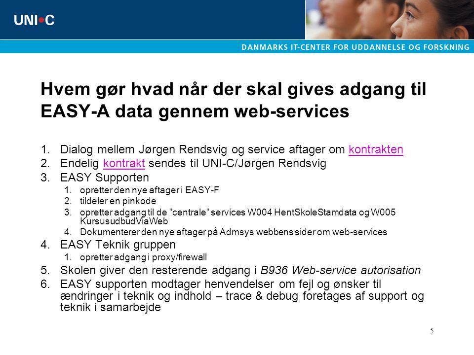 5 Hvem gør hvad når der skal gives adgang til EASY-A data gennem web-services 1.Dialog mellem Jørgen Rendsvig og service aftager om kontraktenkontrakten 2.Endelig kontrakt sendes til UNI-C/Jørgen Rendsvigkontrakt 3.EASY Supporten 1.opretter den nye aftager i EASY-F 2.tildeler en pinkode 3.opretter adgang til de centrale services W004 HentSkoleStamdata og W005 KursusudbudViaWeb 4.Dokumenterer den nye aftager på Admsys webbens sider om web-services 4.EASY Teknik gruppen 1.opretter adgang i proxy/firewall 5.Skolen giver den resterende adgang i B936 Web-service autorisation 6.EASY supporten modtager henvendelser om fejl og ønsker til ændringer i teknik og indhold – trace & debug foretages af support og teknik i samarbejde