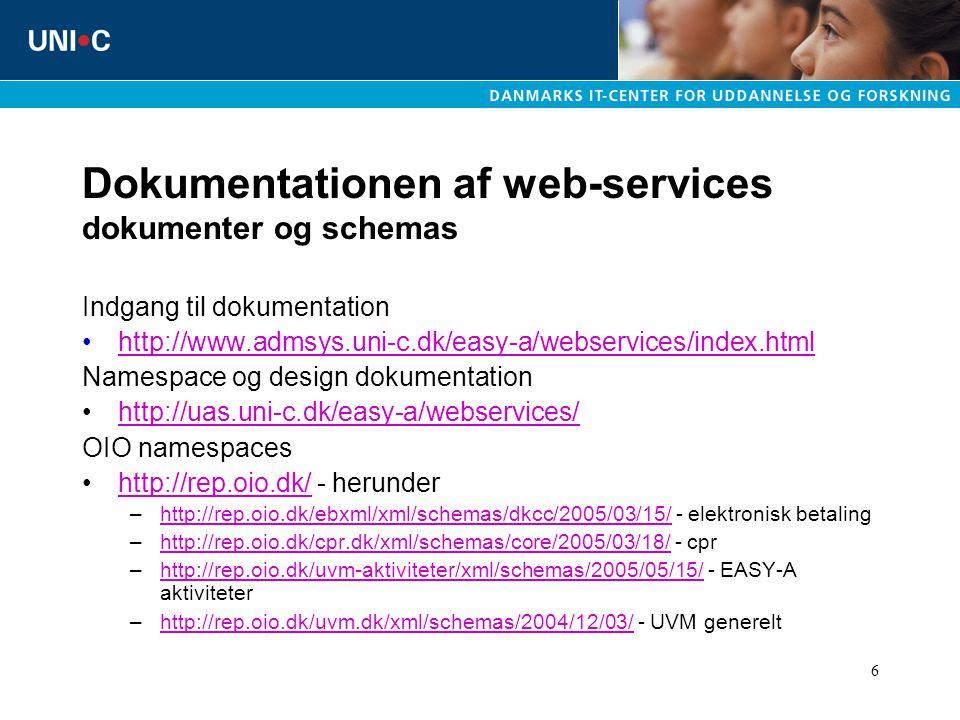 6 Dokumentationen af web-services dokumenter og schemas Indgang til dokumentation http://www.admsys.uni-c.dk/easy-a/webservices/index.html Namespace og design dokumentation http://uas.uni-c.dk/easy-a/webservices/ OIO namespaces http://rep.oio.dk/ - herunderhttp://rep.oio.dk/ –http://rep.oio.dk/ebxml/xml/schemas/dkcc/2005/03/15/ - elektronisk betalinghttp://rep.oio.dk/ebxml/xml/schemas/dkcc/2005/03/15/ –http://rep.oio.dk/cpr.dk/xml/schemas/core/2005/03/18/ - cprhttp://rep.oio.dk/cpr.dk/xml/schemas/core/2005/03/18/ –http://rep.oio.dk/uvm-aktiviteter/xml/schemas/2005/05/15/ - EASY-A aktiviteterhttp://rep.oio.dk/uvm-aktiviteter/xml/schemas/2005/05/15/ –http://rep.oio.dk/uvm.dk/xml/schemas/2004/12/03/ - UVM generelthttp://rep.oio.dk/uvm.dk/xml/schemas/2004/12/03/