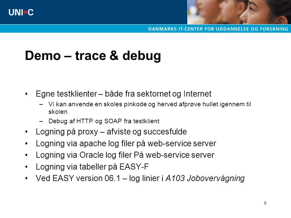 9 Demo – trace & debug Egne testklienter – både fra sektornet og Internet –Vi kan anvende en skoles pinkode og herved afprøve hullet igennem til skolen –Debug af HTTP og SOAP fra testklient Logning på proxy – afviste og succesfulde Logning via apache log filer på web-service server Logning via Oracle log filer På web-service server Logning via tabeller på EASY-F Ved EASY version 06.1 – log linier i A103 Jobovervågning