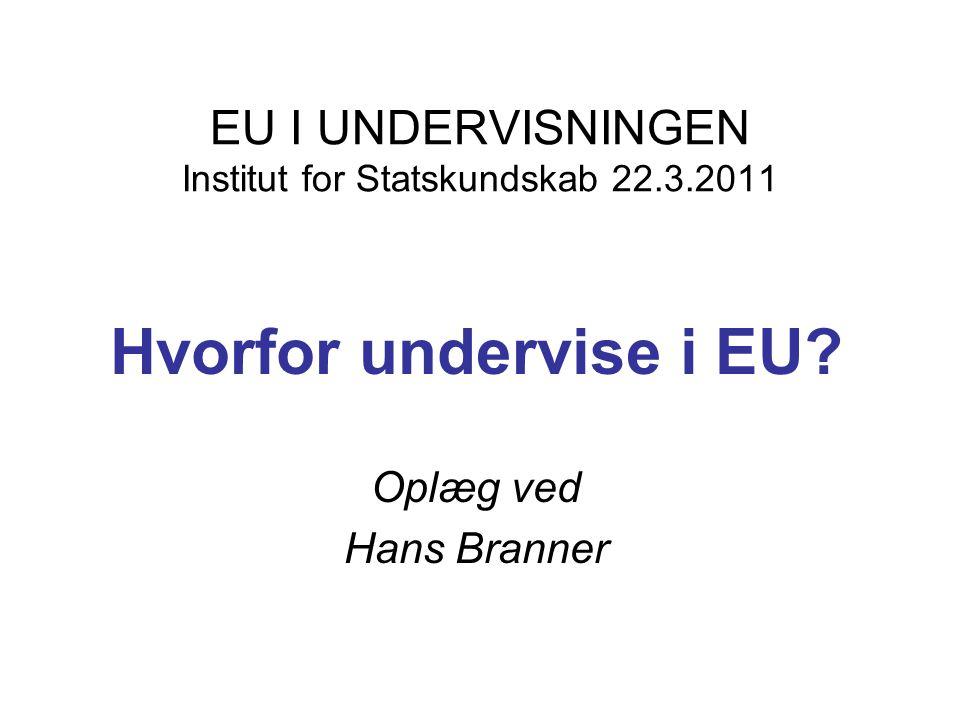EU I UNDERVISNINGEN Institut for Statskundskab 22.3.2011 Hvorfor undervise i EU.